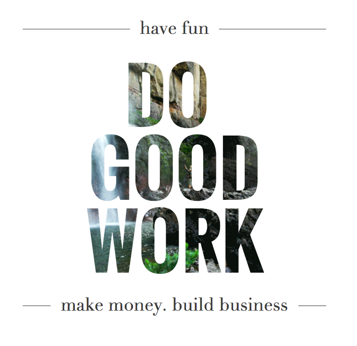 Have fun. Do good work. Make money. Build business.